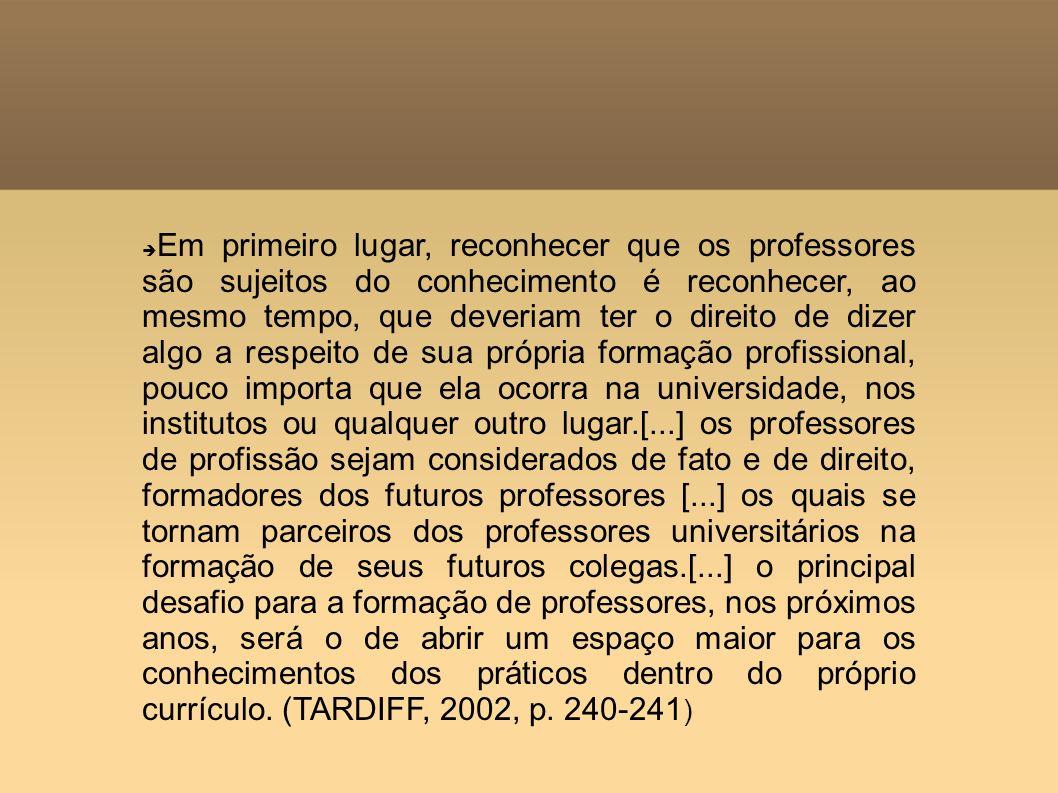 Em primeiro lugar, reconhecer que os professores são sujeitos do conhecimento é reconhecer, ao mesmo tempo, que deveriam ter o direito de dizer algo a respeito de sua própria formação profissional, pouco importa que ela ocorra na universidade, nos institutos ou qualquer outro lugar.[...] os professores de profissão sejam considerados de fato e de direito, formadores dos futuros professores [...] os quais se tornam parceiros dos professores universitários na formação de seus futuros colegas.[...] o principal desafio para a formação de professores, nos próximos anos, será o de abrir um espaço maior para os conhecimentos dos práticos dentro do próprio currículo.